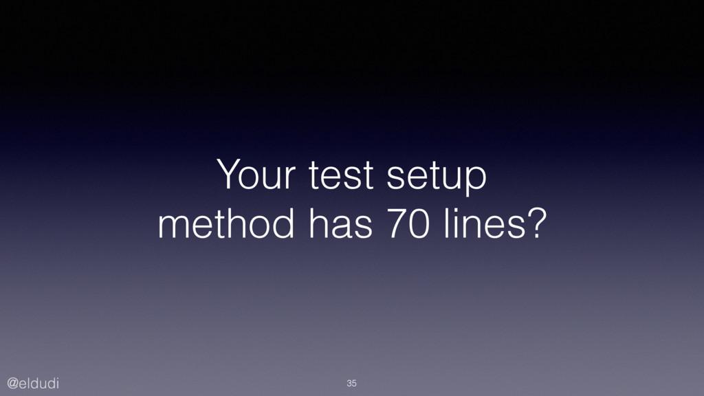 @eldudi Your test setup method has 70 lines? 35