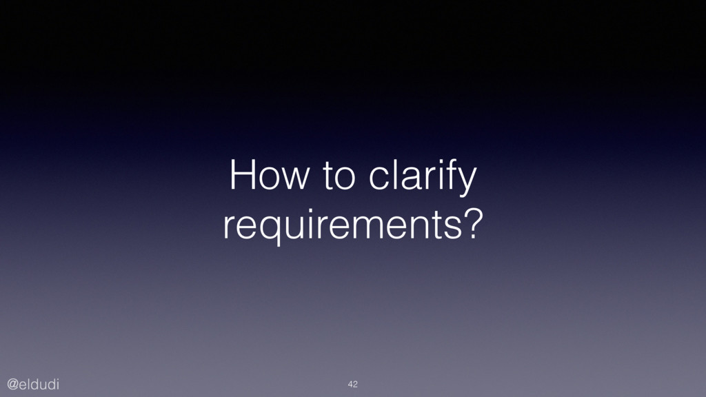 @eldudi How to clarify requirements? 42