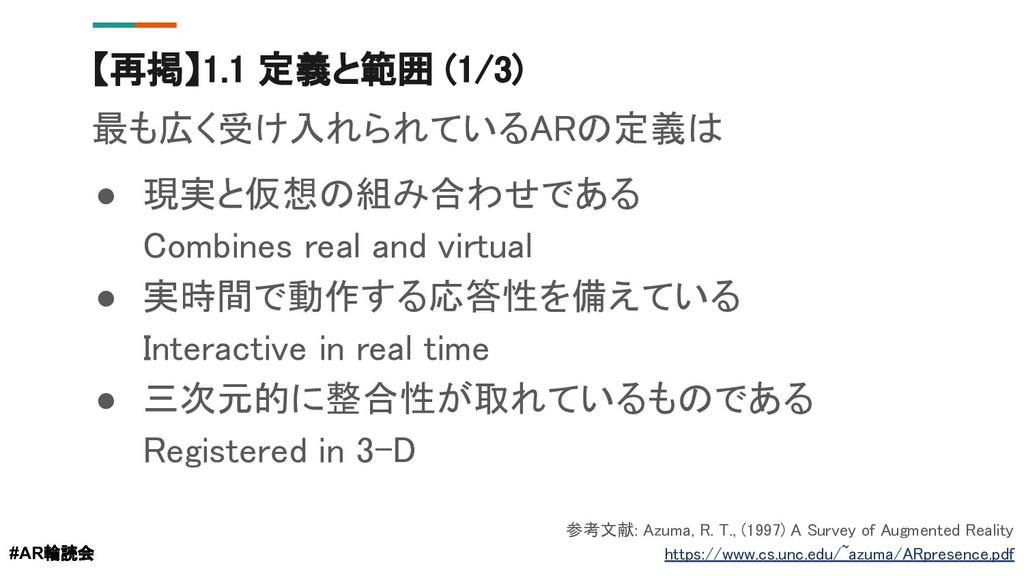 【再掲】1.1 定義と範囲 (1/3) 最も広く受け入れられているARの定義は ● 現実と仮想...