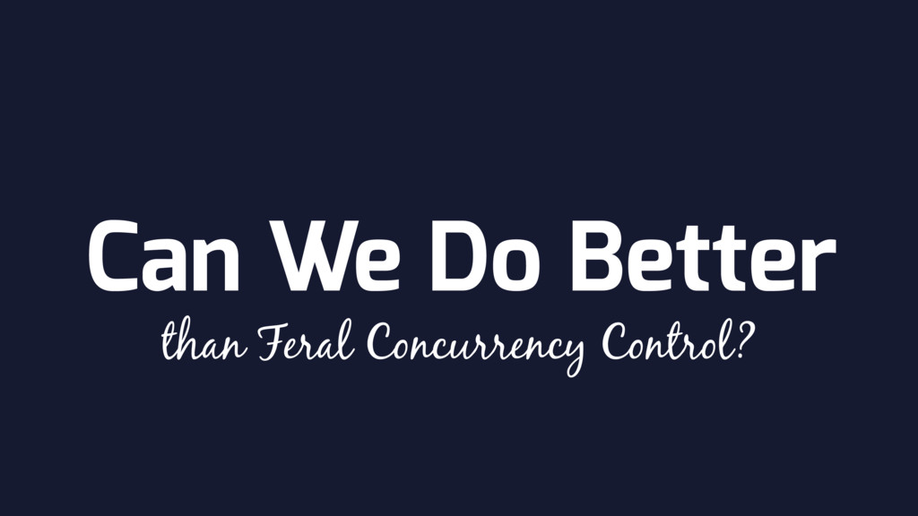 Can We Do Better than Feral Concurrency Control?