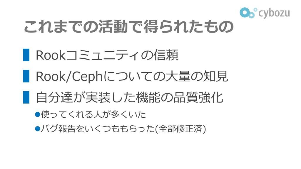 これまでの活動で得られたもの ▌Rookコミュニティの信頼 ▌Rook/Cephについての大量...