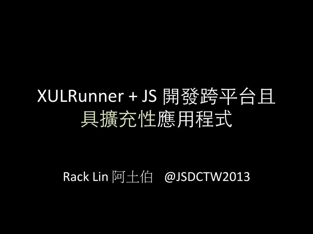 XULRunner + JS 開發跨平台且 具擴充性應⽤用程式 ...