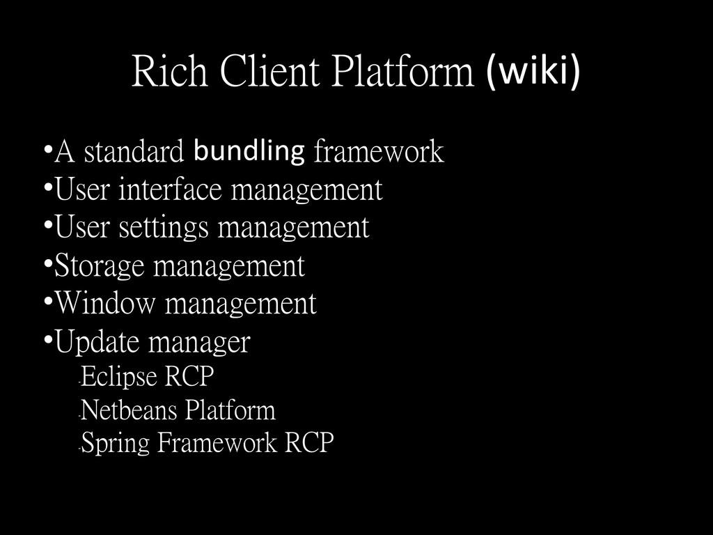 Rich Client Platform (wiki)  •A standard...