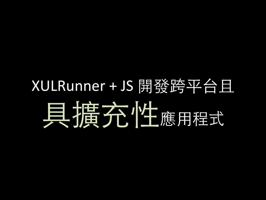 XULRunner + JS 開發跨平台且 具擴充性應⽤用程式