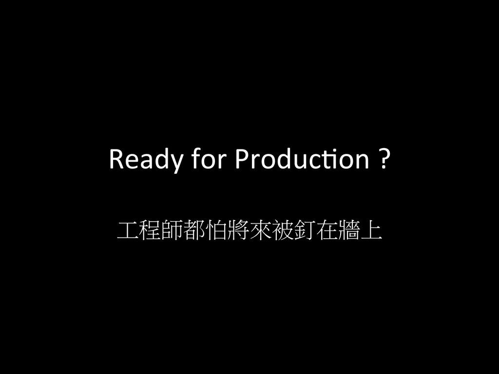 Ready for Producdon ?  工程師都怕將來被釘在牆上...