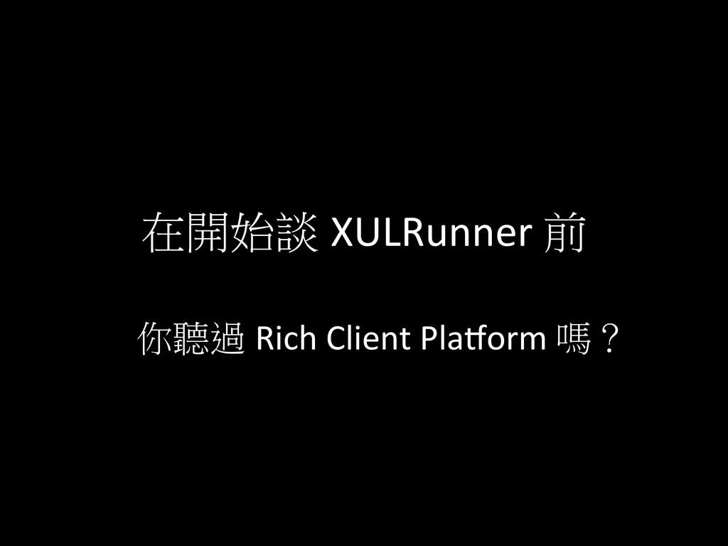 在開始談 XULRunner 前 你聽過 Rich Client Pla`...