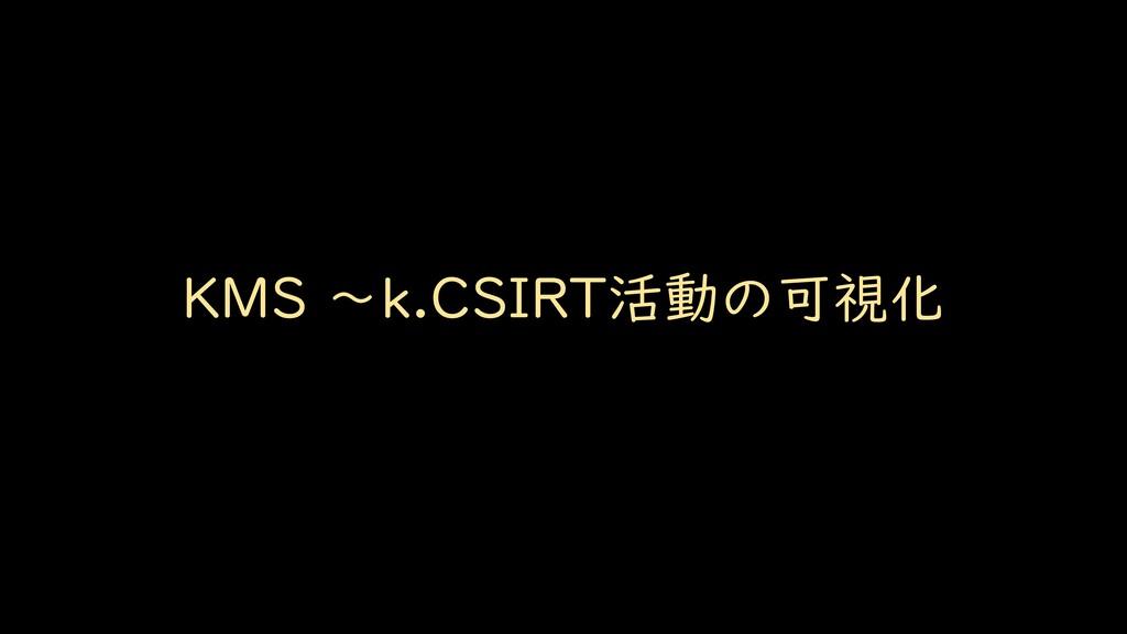KMS ~k.CSIRT活動の可視化