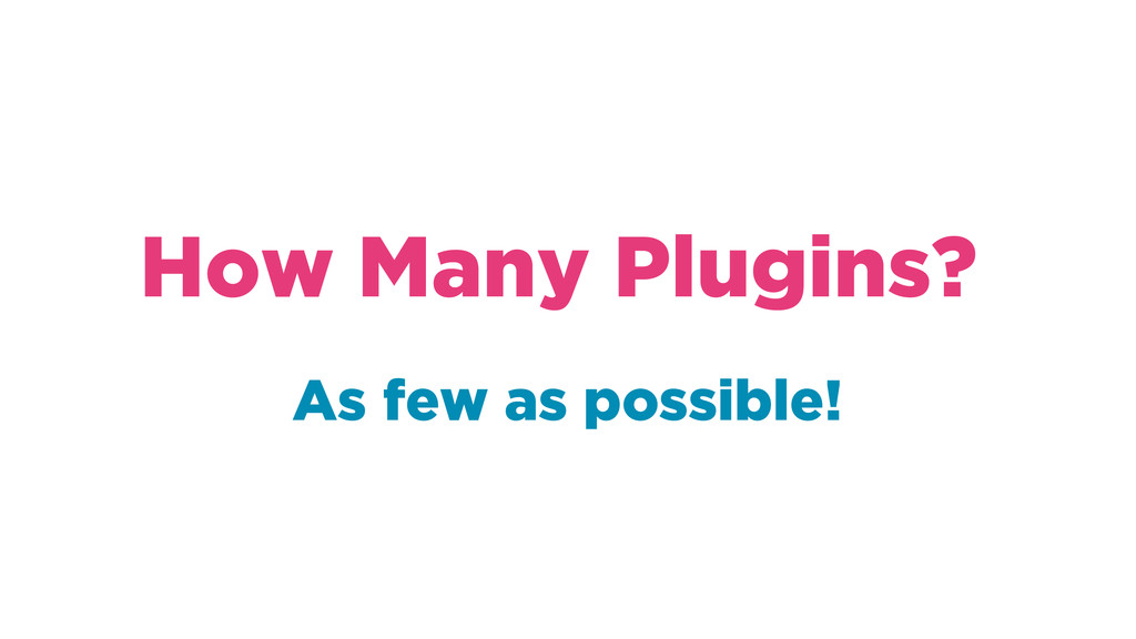As few as possible! How Many Plugins?