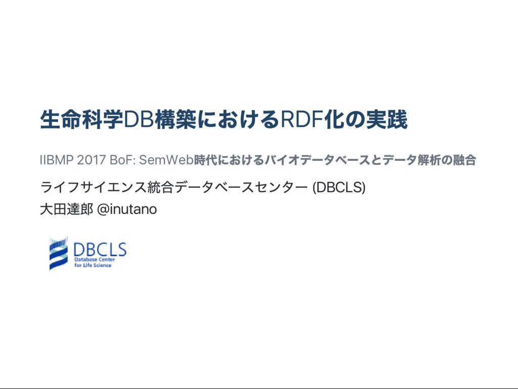 生命科学DB 構築におけるRDF 化の実践 IIBMP 2017 BoF: SemWeb 時代...