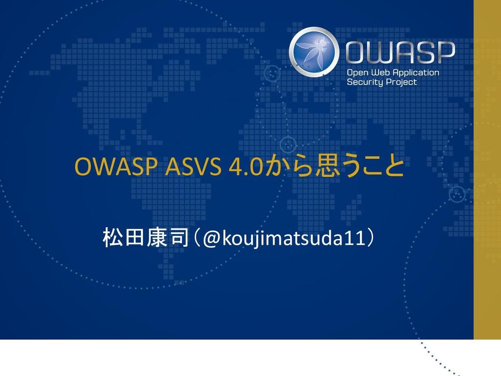 OWASP ASVS 4.0から思うこと 松田康司(@koujimatsuda11)