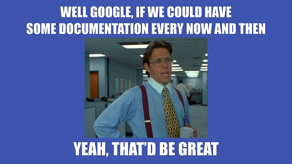 WELL GOOGLE, IF WE COULD HAVE SOME DOCUMENTATIO...