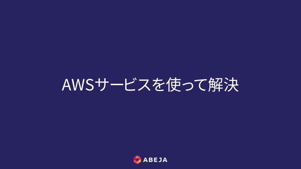 AWSサービスを使って解決