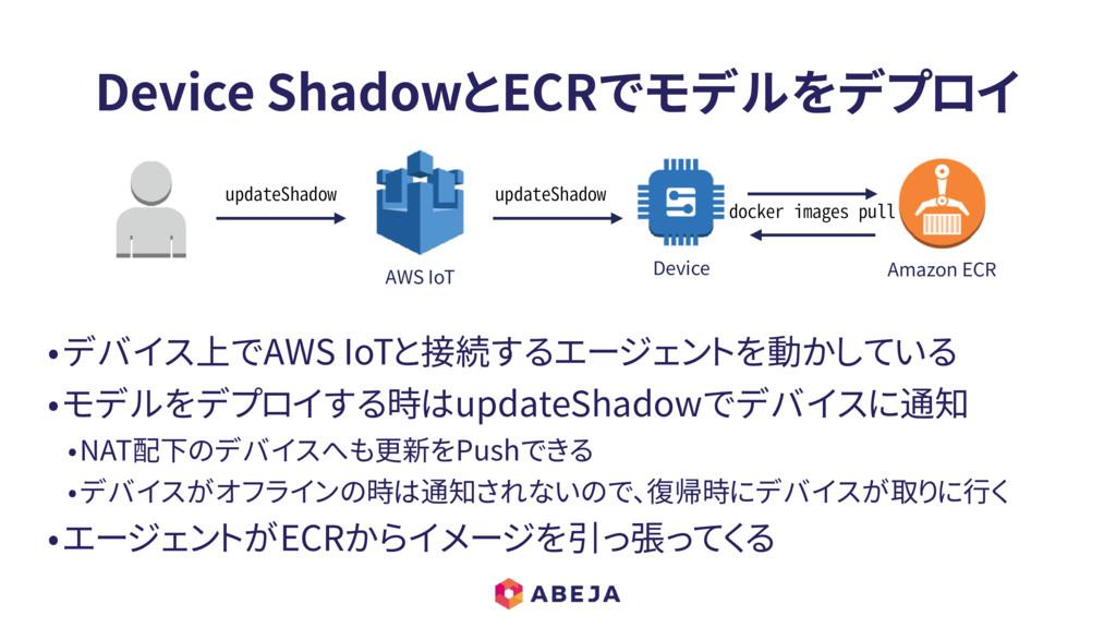 Device ShadowとECRでモデルをデプロイ •デバイス上でAWS IoTと接続するエ...