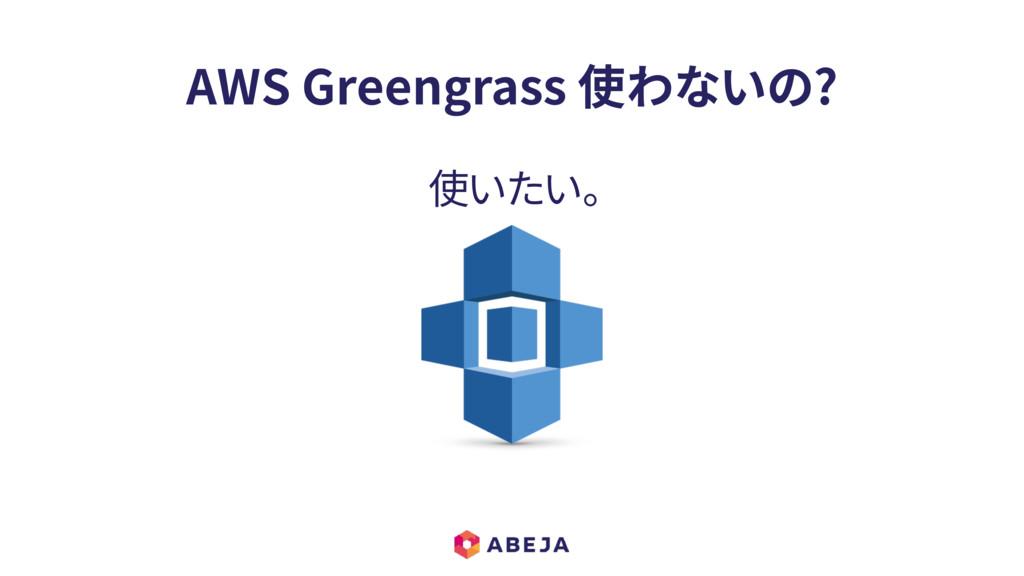 AWS Greengrass 使わないの? 使いたい。