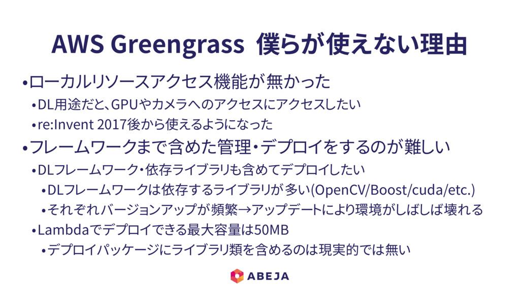 AWS Greengrass 僕らが使えない理由 •ローカルリソースアクセス機能が無かった •...
