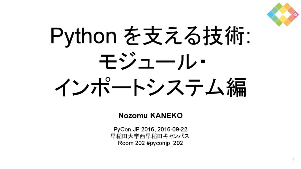 Python を支える技術: モジュール・ インポートシステム編 Nozomu KANEKO ...