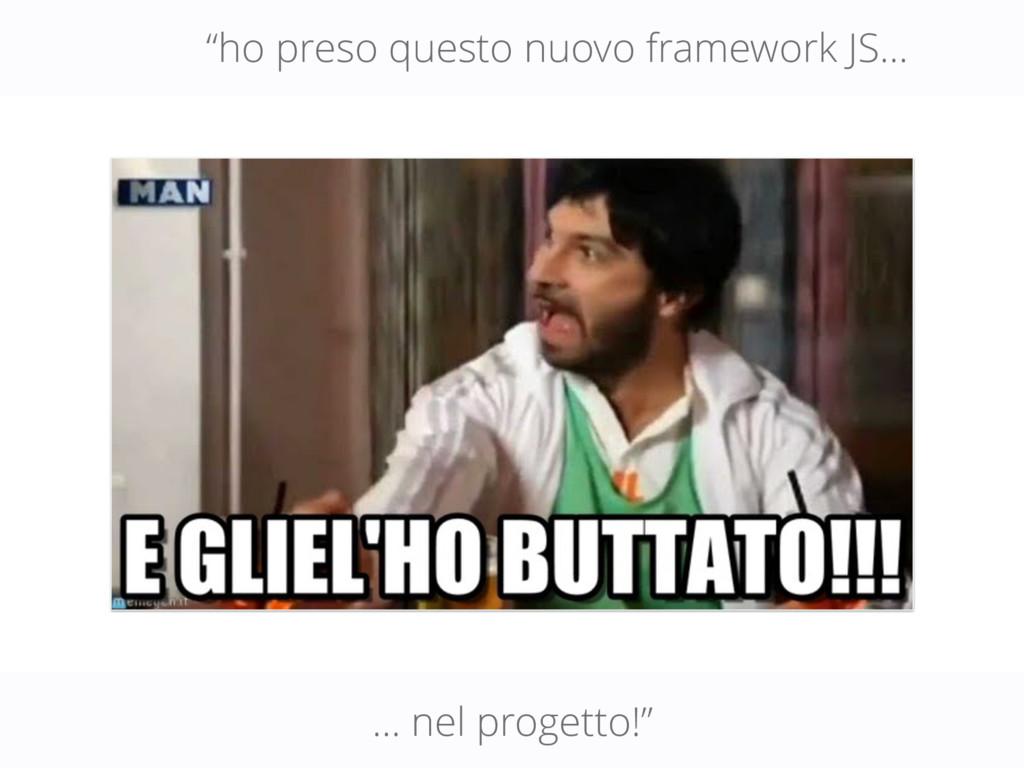 """ho preso questo nuovo framework JS… … nel prog..."