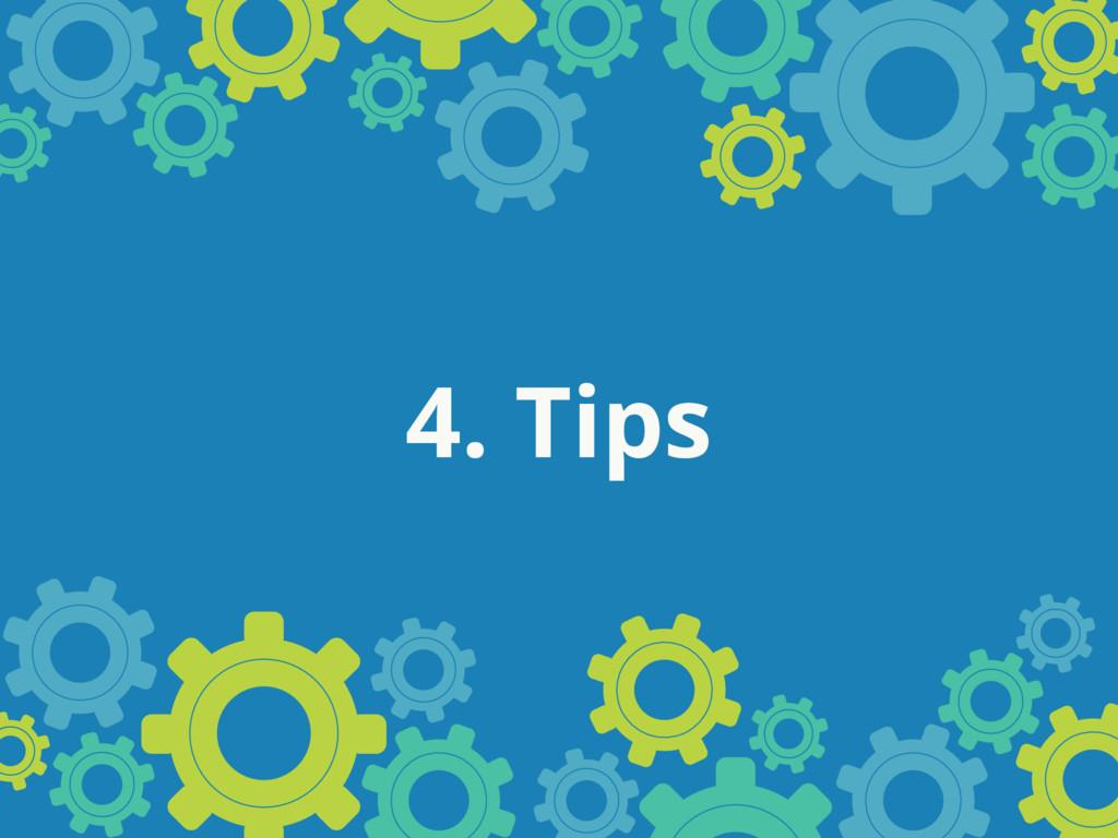 4. Tips