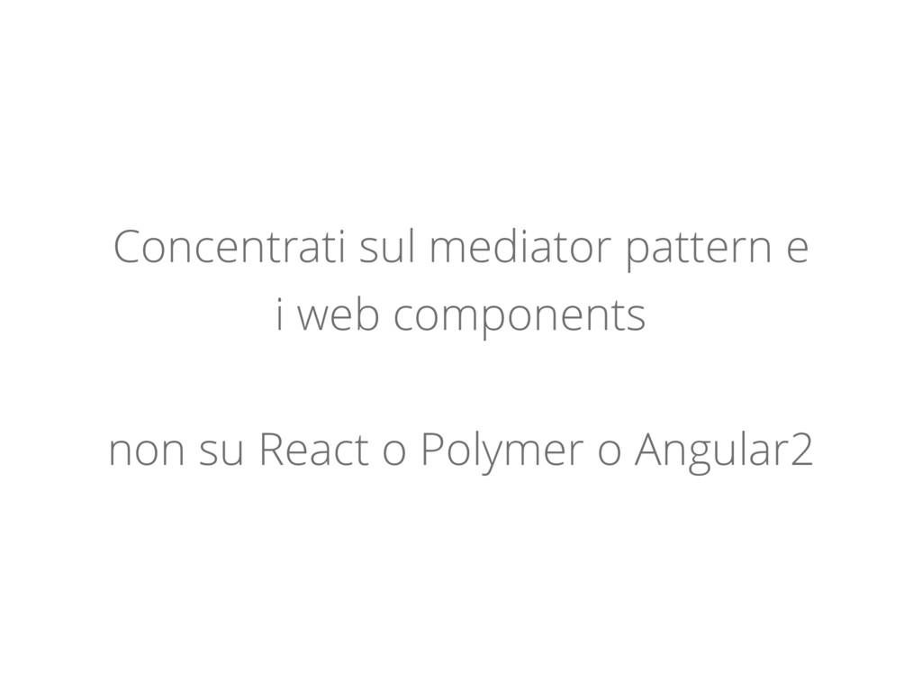 Concentrati sul mediator pattern e i web compon...