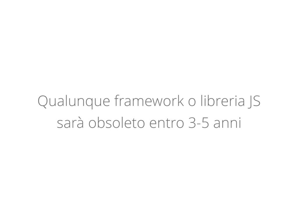 Qualunque framework o libreria JS sarà obsoleto...