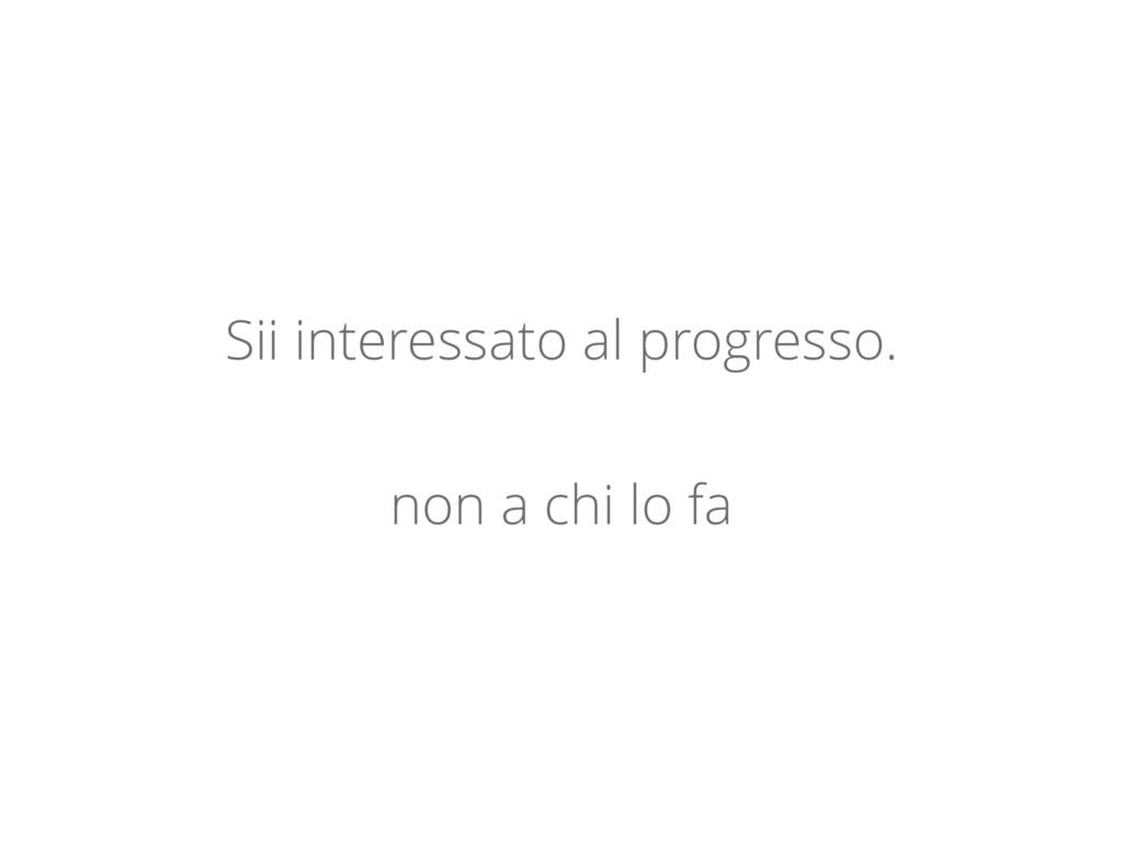 Sii interessato al progresso. non a chi lo fa