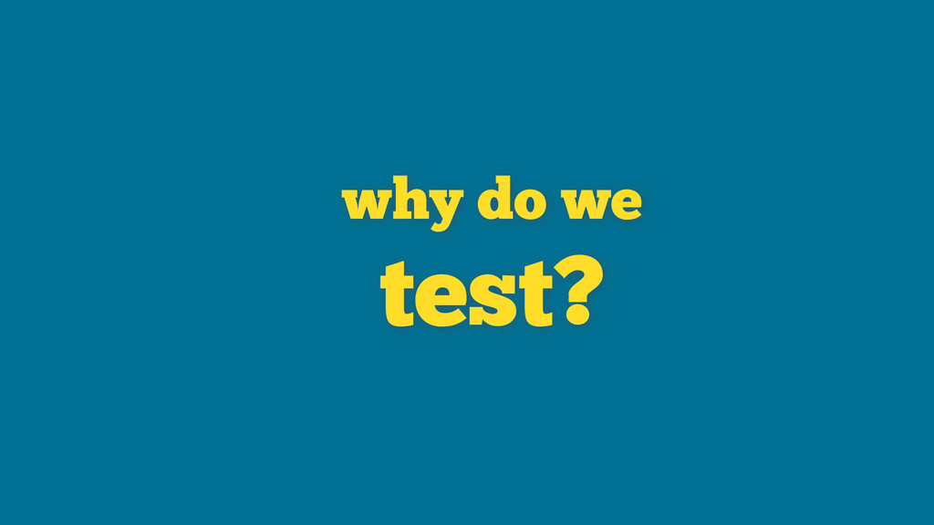 why do we test?