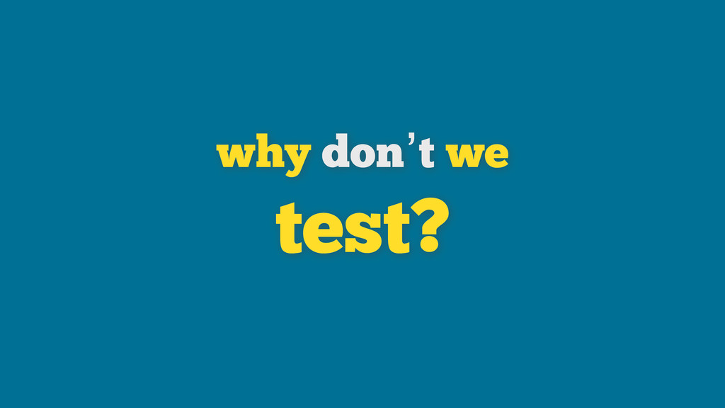 why don't we test?