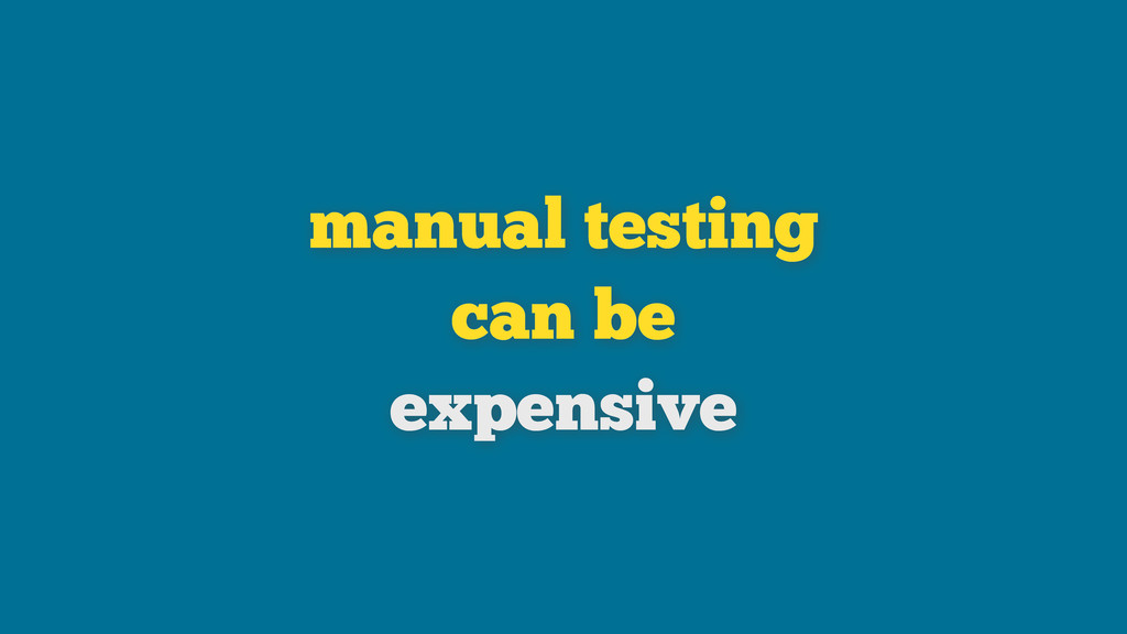 manual testing can be expensive