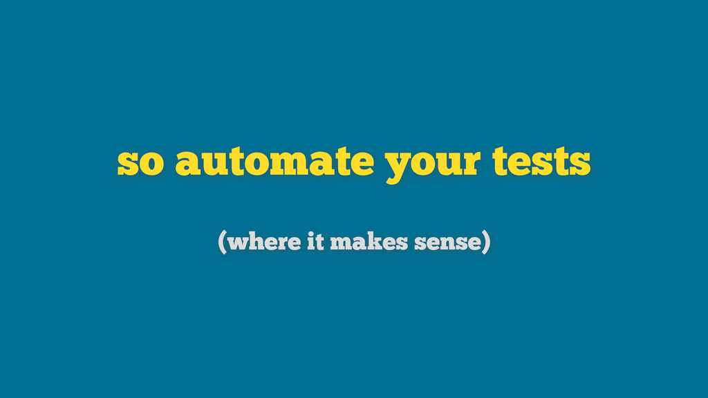 so automate your tests (where it makes sense)