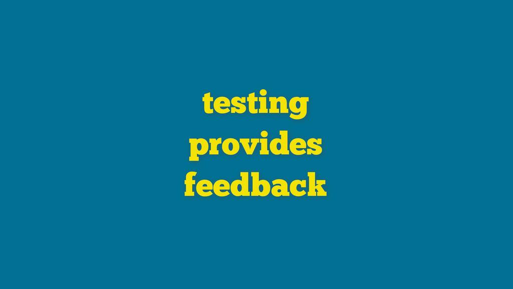 testing provides feedback