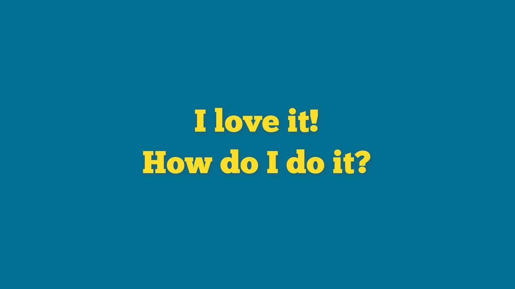 I love it! How do I do it?