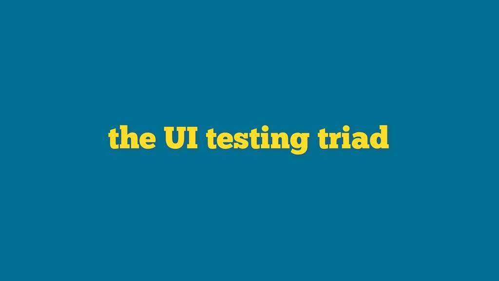 the UI testing triad
