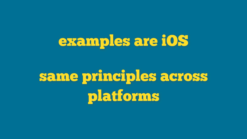 examples are iOS same principles across platfor...