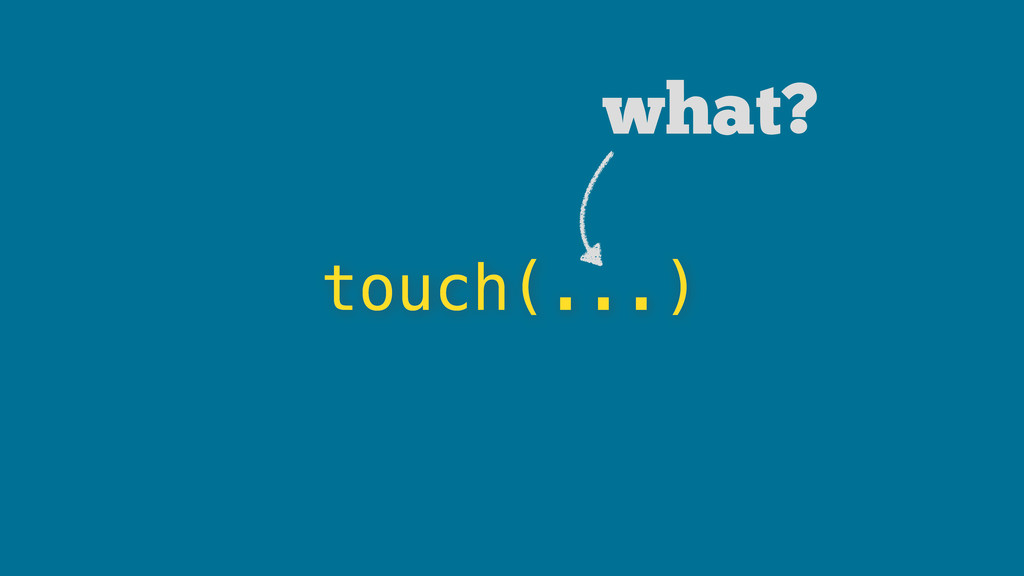 touch(...) what?