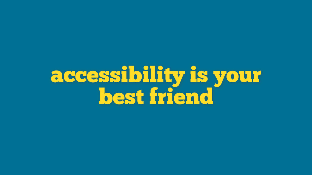 accessibility is your best friend