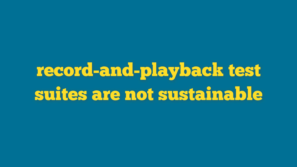 record-and-playback test suites are not sustain...