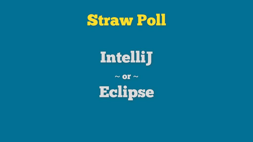 Straw Poll IntelliJ ~ or ~ Eclipse