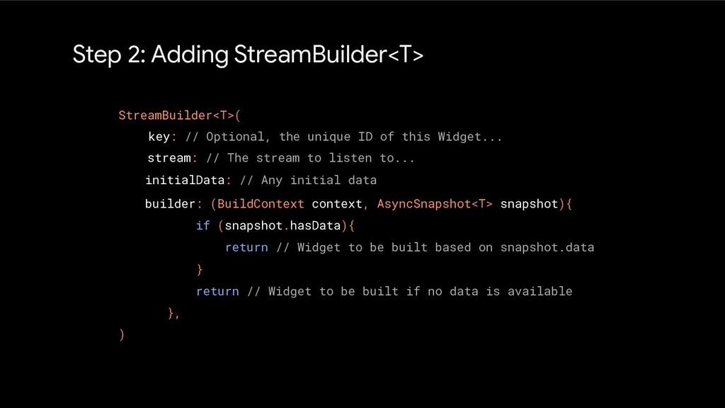 Step 2: Adding StreamBuilder<T> StreamBuilder<T...