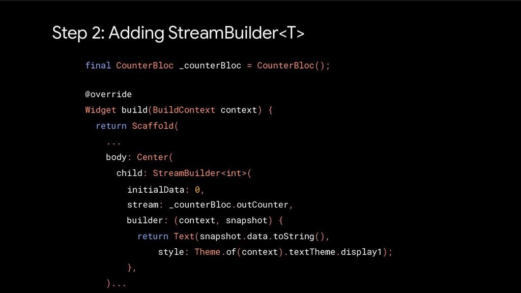 Step 2: Adding StreamBuilder<T> @override Widge...