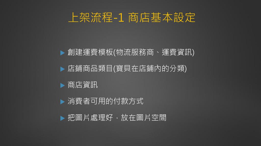上架流程-1 商店基本設定  創建運費模板(物流服務商、運費資訊)  店鋪商品類目(寶貝在...