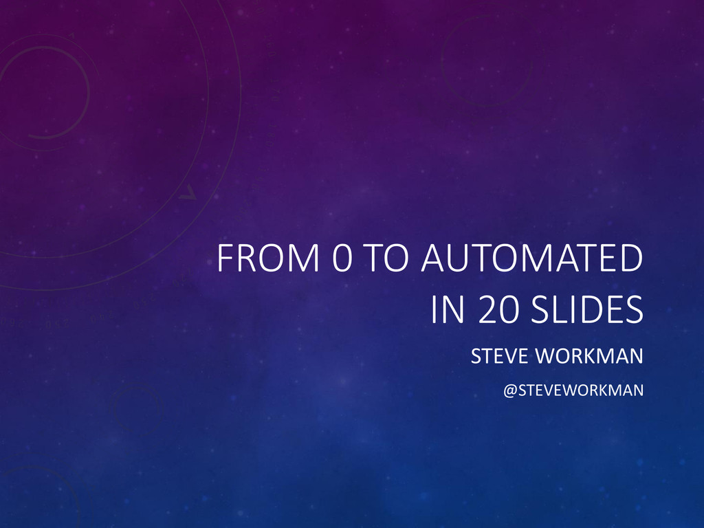 FROM 0 TO AUTOMATED IN 20 SLIDES STEVE WORKMAN ...