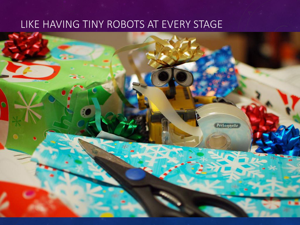 LIKE HAVING TINY ROBOTS AT EVERY STAGE