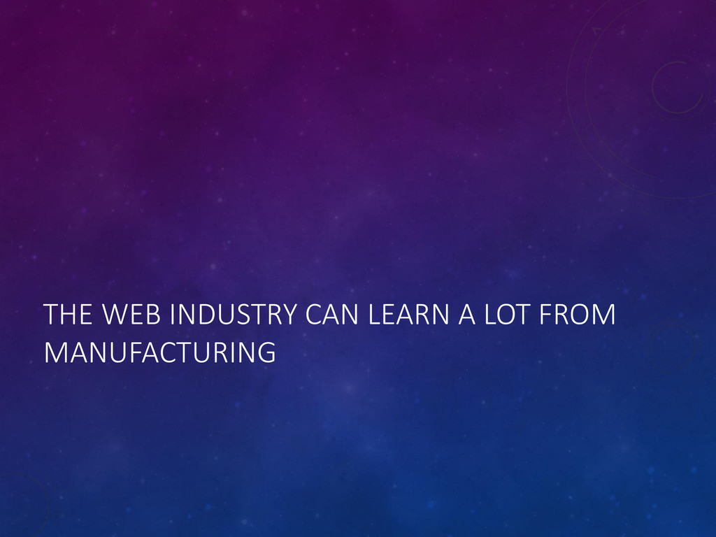 THE WEB INDUSTRY CAN LEARN A LOT FROM MANUFACTU...