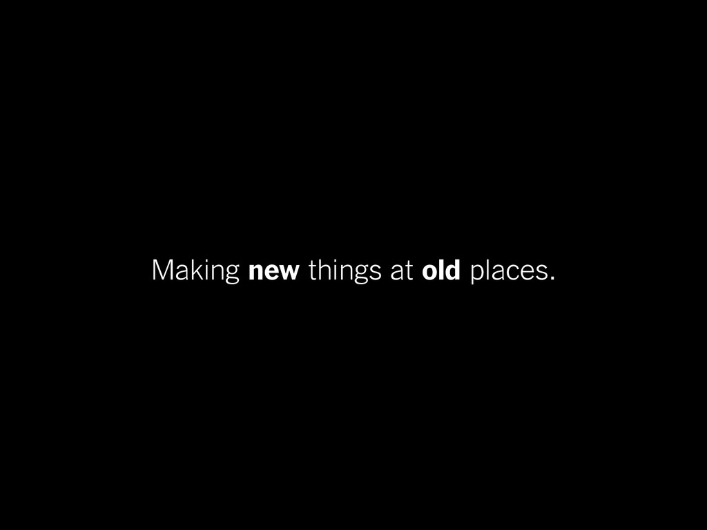 Making new things at old places.