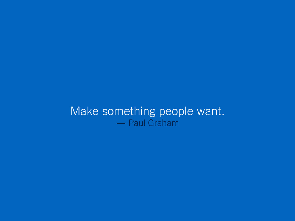 Make something people want. — Paul Graham