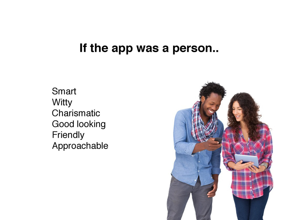If the app was a person.. Smart Witty Charismat...