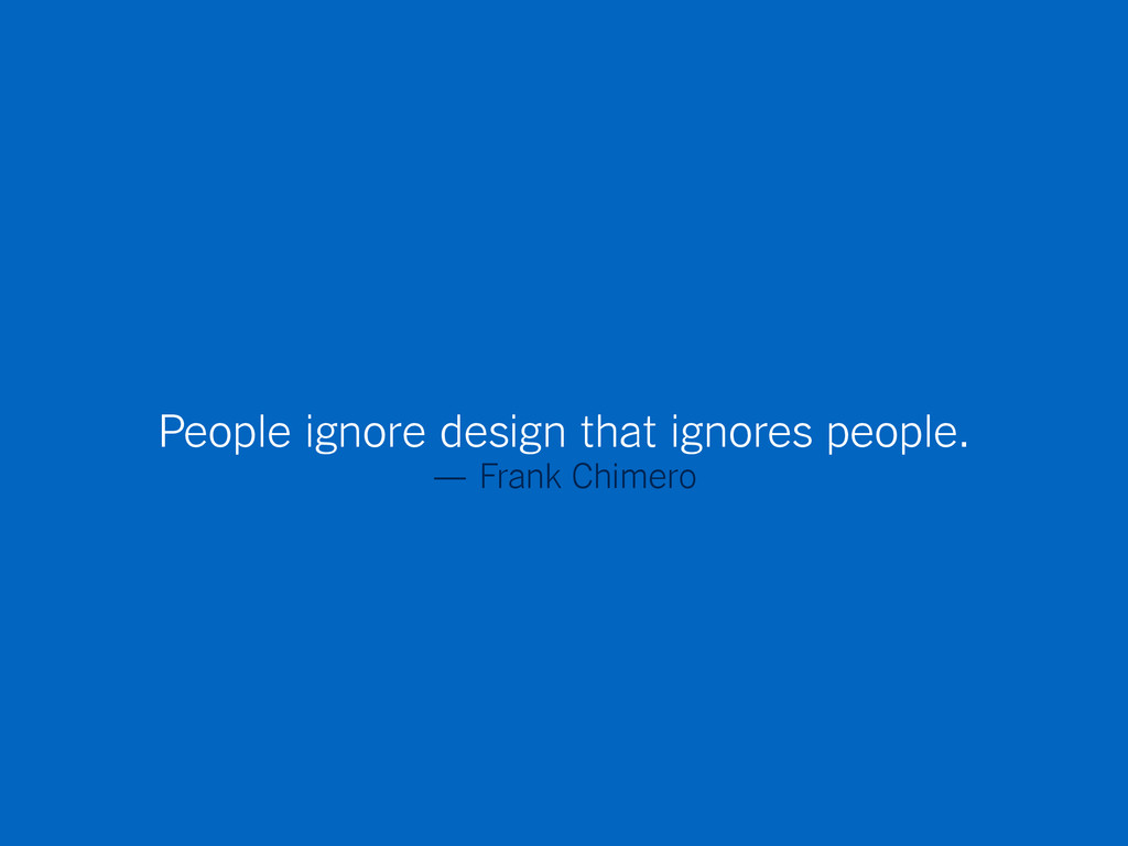 People ignore design that ignores people. — Fra...