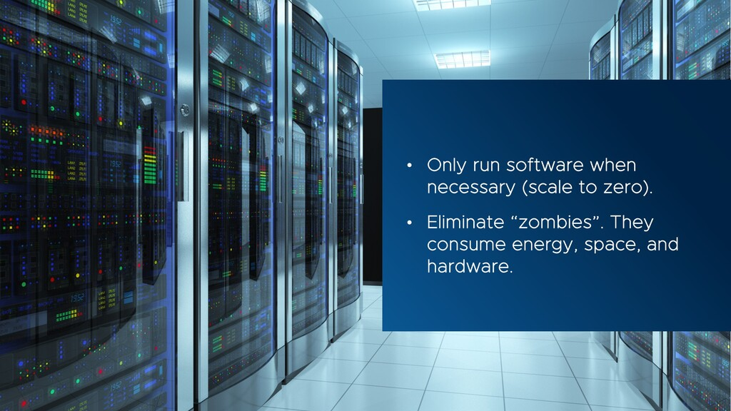 • Only run software when necessary (scale to ze...