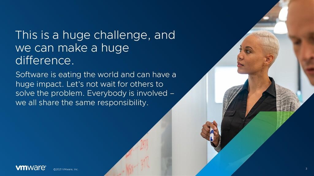 3 ©2021 VMware, Inc. This is a huge challenge, ...