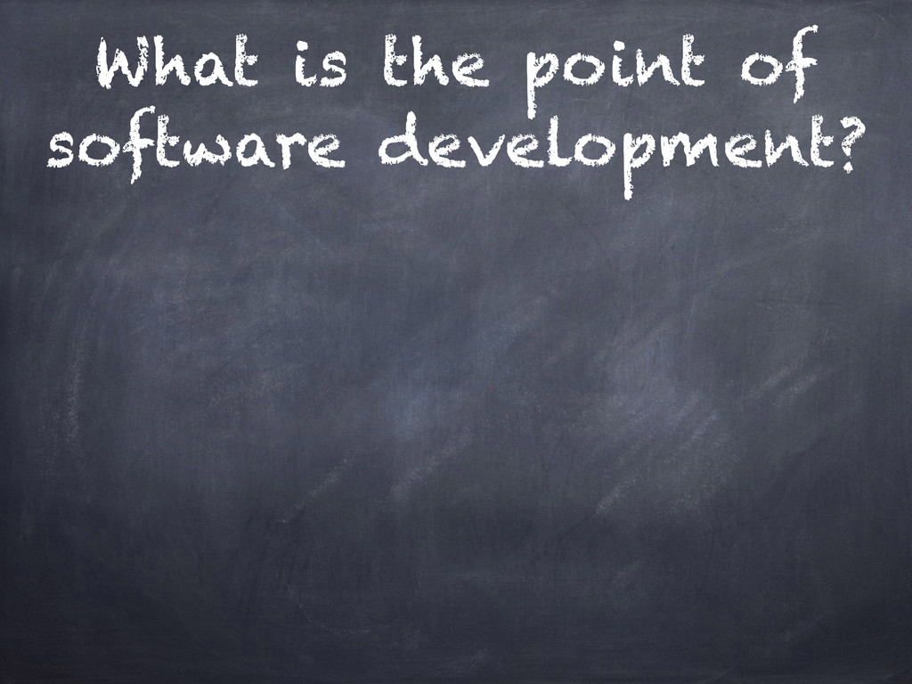 What is the point of software development?
